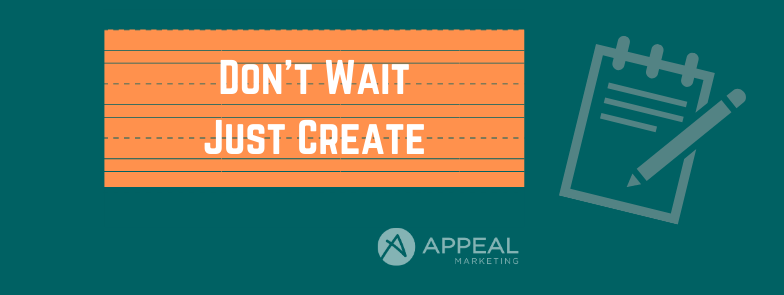 Dont Wait Just Create Appeal Marketing Blog post