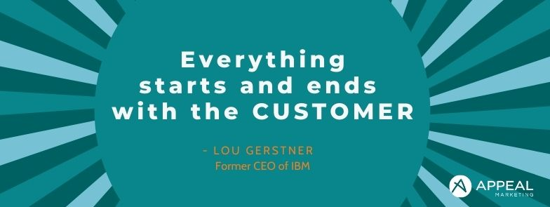 Everything starts and ends with the customer - Lou Gerstner